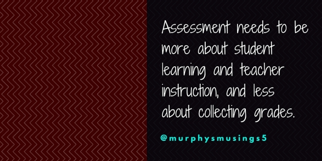 Assessment needs to be more about student learning and teacher instruction, and less about collecting grades.