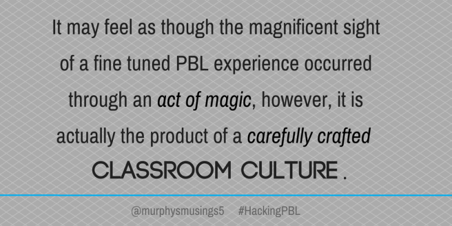 It may feel as though the magnificent sight of a fine tuned PBL experience occurred through an act of magic, however, it is actually the product of a carefully crafted classroom culture..png